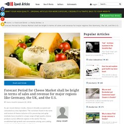 Forecast Period for Cheese Market shall be bright in terms of sales and revenue for major regions like Germany, the UK, and the U.S.