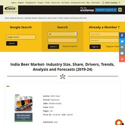 India Beer Market- Industry Size, Share, Drivers, Trends, Analysis And Forecasts (2019-24) by Npcs Team, ISBN: 9789381039342