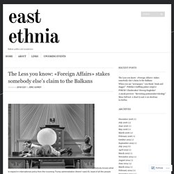The Less you know: «Foreign Affairs» stakes somebody else's claim to the Balkans