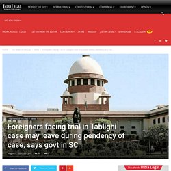 Foreigners facing trial in Tablighi case may leave during pendency of case, says govt in SC - India Legal