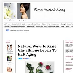 Forever Healthy and Young: Natural Ways to Raise Glutathione Levels To Halt Aging
