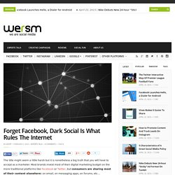 Forget Facebook, Dark Social Is What Rules The Internet