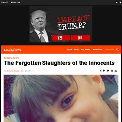 The Forgotten Slaughters of the Innocents – Liberty News