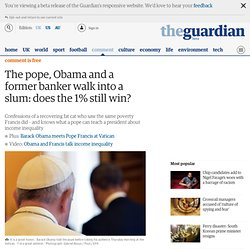 The pope, Obama and a former banker walk into a slum: does the 1% still win?