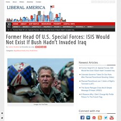 Former Head Of U.S. Special Forces: ISIS Would Not Exist If Bush Hadn't Invaded Iraq