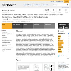 PLOS 08/01/14 Four Common Pesticides, Their Mixtures and a Formulation Solvent in the Hive Environment Have High Oral Toxicity to Honey Bee Larvae