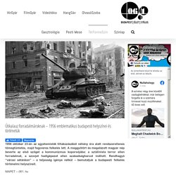 Útikalauz forradalmároknak – 1956 emblematikus budapesti helyszínei és történetük – NullaHatEgy