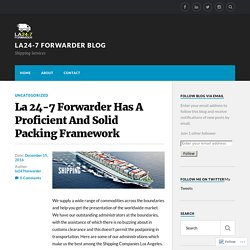La 24-7 Forwarder Has A Proficient And Solid Packing Framework – la24-7 forwarder blog