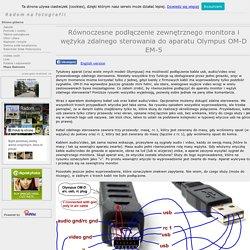 Radom na fotografii - Równoczesne podÅÄczenie zewnÄtrznego monitora i wÄżyka zdalnego sterowania do aparatu Olympus OM-D EM-5