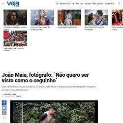 João Maia, fotógrafo: `Não quero ser visto como o ceguinho`