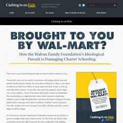 Brought To You By Wal-Mart? How the Walton Family Foundation's Ideological Pursuit is Damaging Charter Schooling - Cashing in on Kids