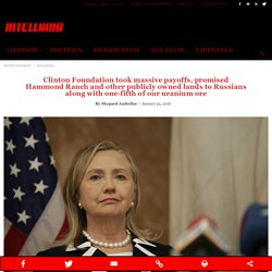 Clinton Foundation took massive payoffs, promised Hammond Ranch and other publicly owned lands to Russians along with one-fifth of our uranium oreClinton Foundation took massive payoffs, promised Hammond Ranch and other publicly owned lands to Russian's a