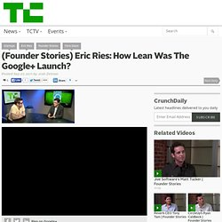 (Founder Stories) Eric Ries: How Lean Was The Google+ Launch?