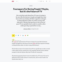 Foursquare For Boring People? Maybe, But It's the Future of TV