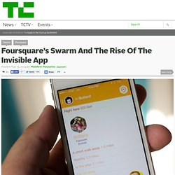 Foursquare's Swarm And The Rise Of The Invisible App