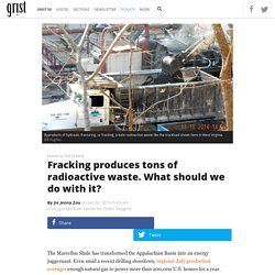 Fracking produces tons of radioactive waste. What should we do with it?