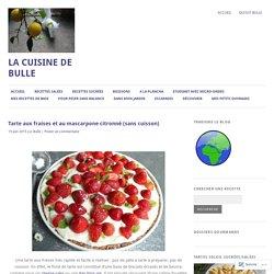 Tarte aux fraises et au mascarpone citronné (sans cuisson) – La Cuisine de Bulle
