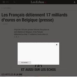 Les Français détiennent 17 milliards d'euros en Belgique (presse) - Les Echos