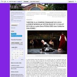 THÉÂTRE À LA COMÉDIE FRANÇAISE 2013-2014: LUCRÈCE BORGIA de VICTOR HUGO LE 13 JUILLET 2013 (Ms en scène Denis PODALYDÈS avec Guillaume GALLIENNE)