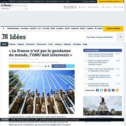«La France n'est pas le gendarme du monde, l'ONU doit intervenir»