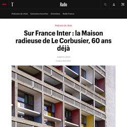 Sur France Inter : la Maison radieuse de Le Corbusier, 60 ans déjà