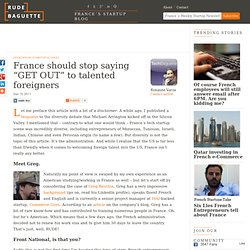 "France should stop saying ""GET OUT"" to talented foreigners"