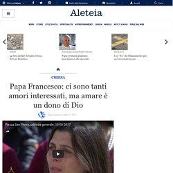 Papa Francesco: ci sono tanti amori interessati, ma amare è un dono di Dio - Papa - Aleteia.org - Italiano