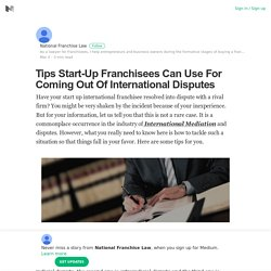 Tips Start-Up Franchisees Can Use For Coming Out Of International Disputes