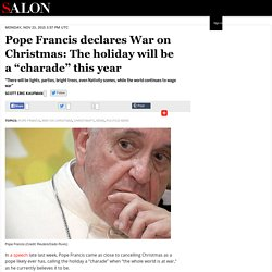 "Pope Francis declares War on Christmas: The holiday will be a ""charade"" this year"