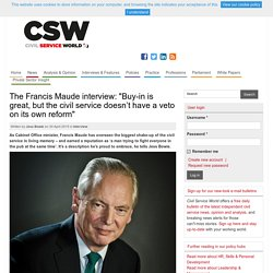 "The Francis Maude interview: ""Buy-in is great, but the civil service doesn't have a veto on its own reform"""
