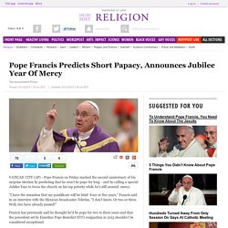 Pope Francis Predicts Short Papacy, Announces Jubilee Year Of Mercy