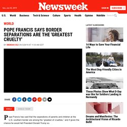 Pope Francis Says Border Separations Are the 'Greatest Cruelty'