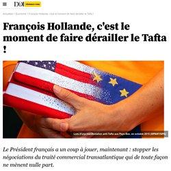 François Hollande, c'est le moment de faire dérailler le Tafta !