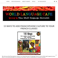 15 Ways to Add Francophone Culture to Your French Classes - World Language Cafe