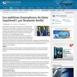 Les ambitions francophones du Qatar inquiètent!!par Benjamin Barthe