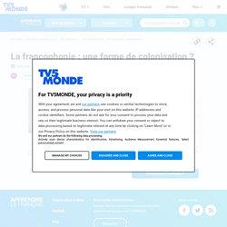 La francophonie : une forme de colonisation ?