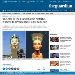 The case of the Frankenstein Nefertiti: it's time to revolt against ugly public art