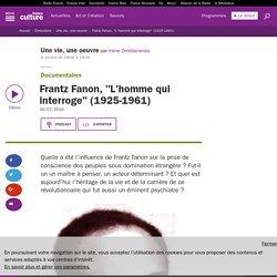 "Frantz Fanon, ""L'homme qui interroge"" (1925-1961)"