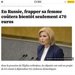En Russie, frapper sa femme coûtera bientôt seulement 470 euros