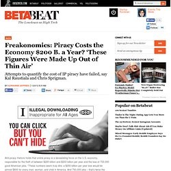 Freakonomics: Piracy Costs the Economy $200 B. a Year? 'These Figures Were Made Up Out of Thin Air' | Betabeat — News, gossip and intel from Silicon Alley 2.0.