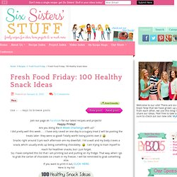 Fresh Food Friday: 100 Healthy Snack Ideas