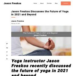 Jason Freskos Discusses the Future of Yoga in 2021 and Beyond - Jason Freskos