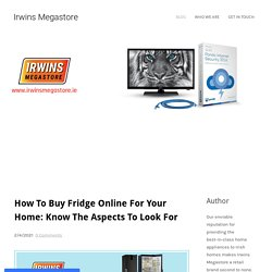 How To Buy Fridge Online For Your Home: Know The Aspects To Look For - Irwins Megastore