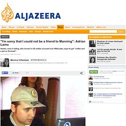 """I'm sorry that I could not be a friend to Manning"": Adrian Lamo"