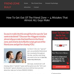 How To Get Out Of The Friend Zone - 4 Mistakes That Almost ALL Guys Make