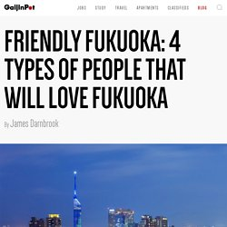Friendly Fukuoka: 4 Types of People That Will Love Fukuoka