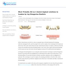 Dental Implant Most Friendly All on 4 solutions in London Hungarain dental