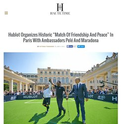 "Hublot Organizes Historic ""Match Of Friendship And Peace"" In Paris With Ambassadors Pelé And Maradona"
