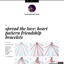spread the love: heart pattern friendship bracelets « la manufacture