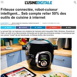 Friteuse connectée, robot-cuiseur intelligent... Seb compte relier 50% des outils de cuisine à internet